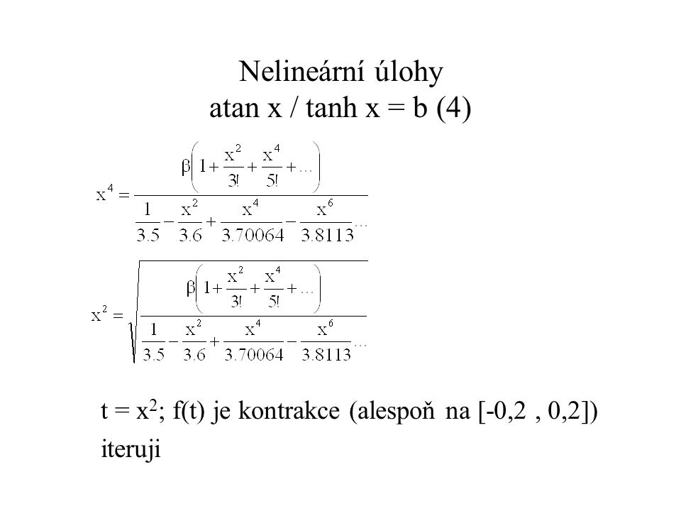 Iterační metody Hledání průsečíku s osou x – půlení intervalu II Volba počátečních hodnot:a 0 = a, b 0 = b Výpočet x i+1 (a také a i+1 a b i+1 ) Vstup: a i, b i Vlastní výpočet: IF f(x i+1 ) == 0 konec výpočtu, řešení: x i+1 IF f(x i+1 ).f(a i ) < 0 a i+1 = a i ; b i+1 = x i+1 ELSE a i+1 = x i+1 ; b i+1 = b i
