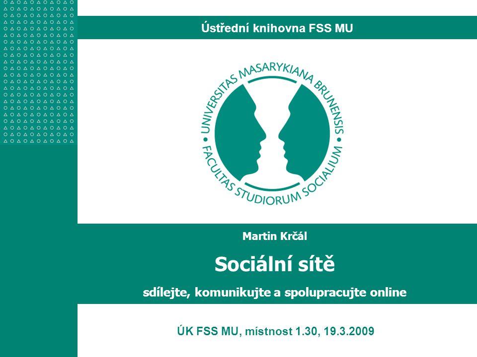 Ústřední knihovna FSS MU ÚK FSS MU, místnost 1.30, 19.3.2009 Martin Krčál Sociální sítě sdílejte, komunikujte a spolupracujte online