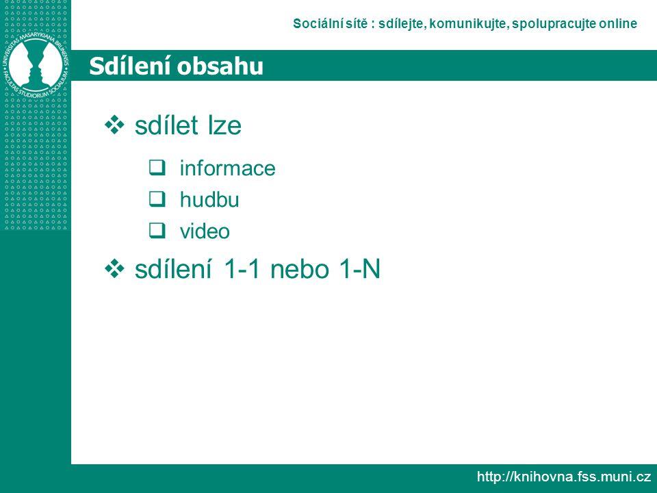 Sociální sítě : sdílejte, komunikujte, spolupracujte online http://knihovna.fss.muni.cz Sdílení obsahu  sdílet lze  informace  hudbu  video  sdílení 1-1 nebo 1-N