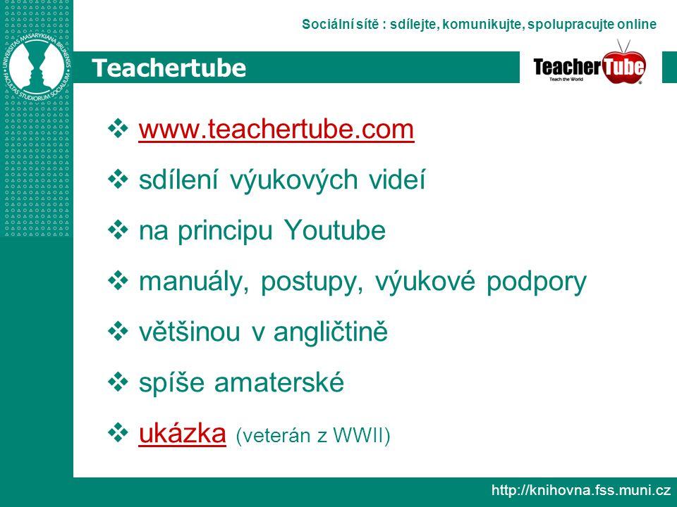Sociální sítě : sdílejte, komunikujte, spolupracujte online http://knihovna.fss.muni.cz Teachertube  www.teachertube.com www.teachertube.com  sdílení výukových videí  na principu Youtube  manuály, postupy, výukové podpory  většinou v angličtině  spíše amaterské  ukázka (veterán z WWII) ukázka