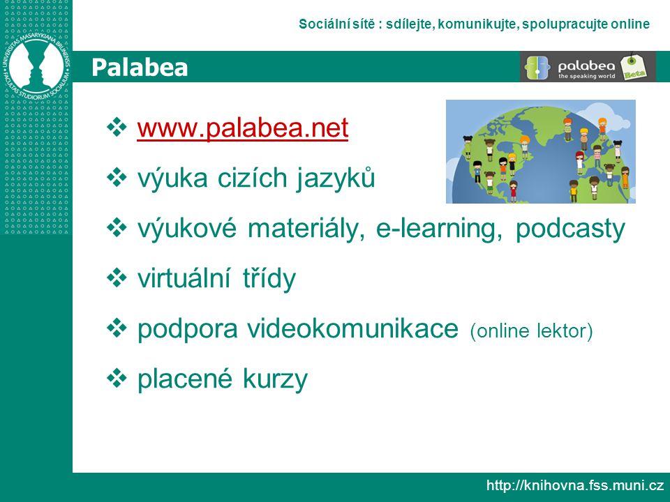 Sociální sítě : sdílejte, komunikujte, spolupracujte online http://knihovna.fss.muni.cz Palabea  www.palabea.net www.palabea.net  výuka cizích jazyků  výukové materiály, e-learning, podcasty  virtuální třídy  podpora videokomunikace (online lektor)  placené kurzy