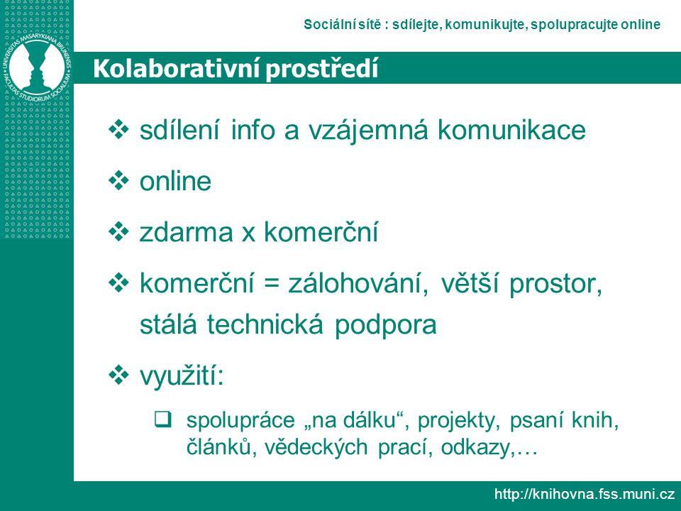 """Sociální sítě : sdílejte, komunikujte, spolupracujte online http://knihovna.fss.muni.cz Kolaborativní prostředí  sdílení info a vzájemná komunikace  online  zdarma x komerční  komerční = zálohování, větší prostor, stálá technická podpora  využití:  spolupráce """"na dálku , projekty, psaní knih, článků, vědeckých prací, odkazy,…"""