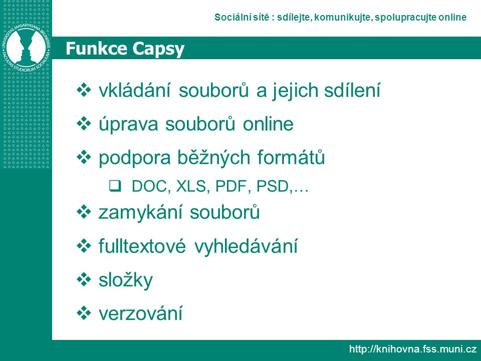 Sociální sítě : sdílejte, komunikujte, spolupracujte online http://knihovna.fss.muni.cz Funkce Capsy  vkládání souborů a jejich sdílení  úprava souborů online  podpora běžných formátů  DOC, XLS, PDF, PSD,…  zamykání souborů  fulltextové vyhledávání  složky  verzování