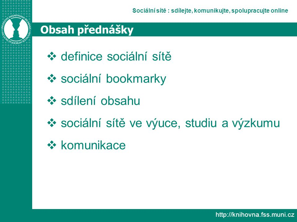 Sociální sítě : sdílejte, komunikujte, spolupracujte online http://knihovna.fss.muni.cz Obsah přednášky  definice sociální sítě  sociální bookmarky  sdílení obsahu  sociální sítě ve výuce, studiu a výzkumu  komunikace