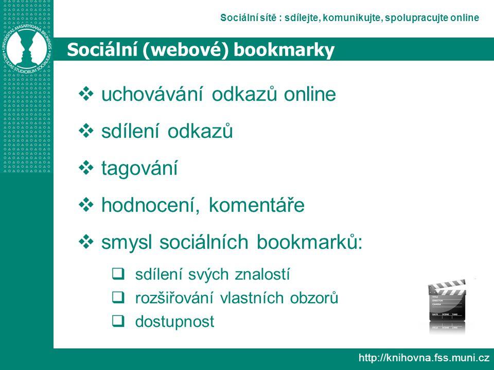 Sociální sítě : sdílejte, komunikujte, spolupracujte online http://knihovna.fss.muni.cz Sociální (webové) bookmarky  uchovávání odkazů online  sdílení odkazů  tagování  hodnocení, komentáře  smysl sociálních bookmarků:  sdílení svých znalostí  rozšiřování vlastních obzorů  dostupnost