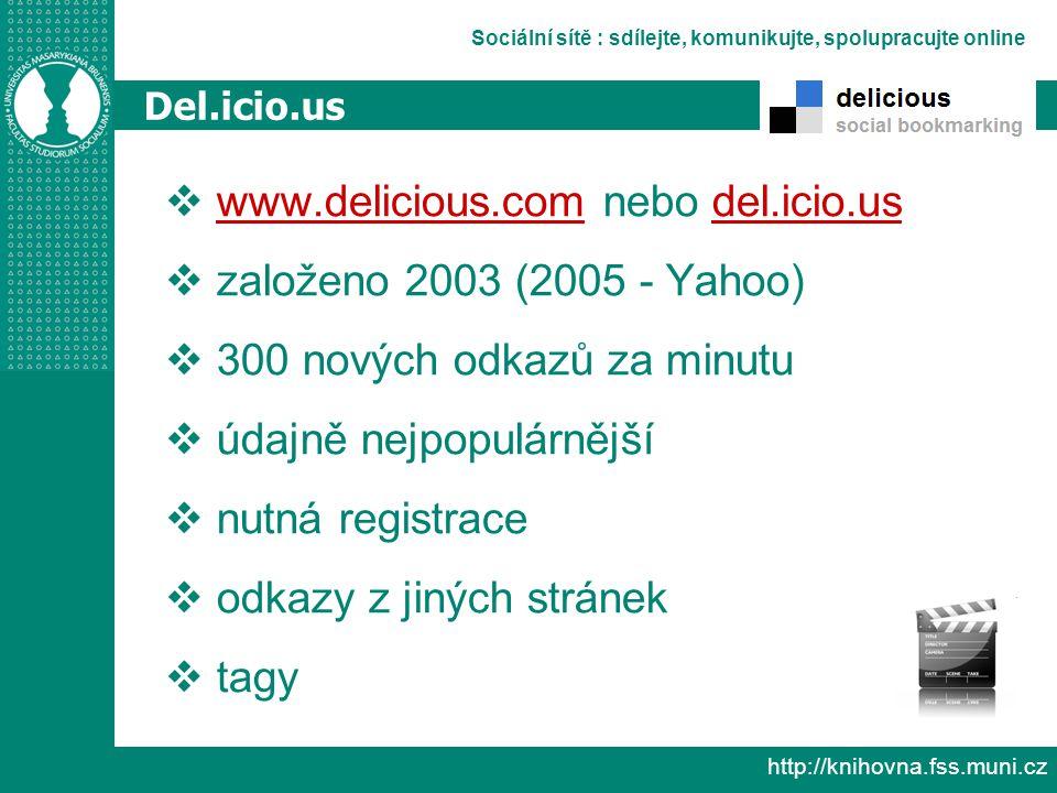Sociální sítě : sdílejte, komunikujte, spolupracujte online http://knihovna.fss.muni.cz Del.icio.us  www.delicious.com nebo del.icio.us www.delicious.comdel.icio.us  založeno 2003 (2005 - Yahoo)  300 nových odkazů za minutu  údajně nejpopulárnější  nutná registrace  odkazy z jiných stránek  tagy