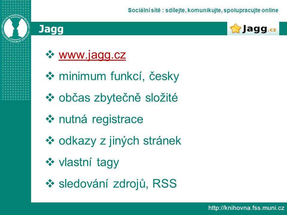 Sociální sítě : sdílejte, komunikujte, spolupracujte online http://knihovna.fss.muni.cz Jagg  www.jagg.cz www.jagg.cz  minimum funkcí, česky  občas zbytečně složité  nutná registrace  odkazy z jiných stránek  vlastní tagy  sledování zdrojů, RSS