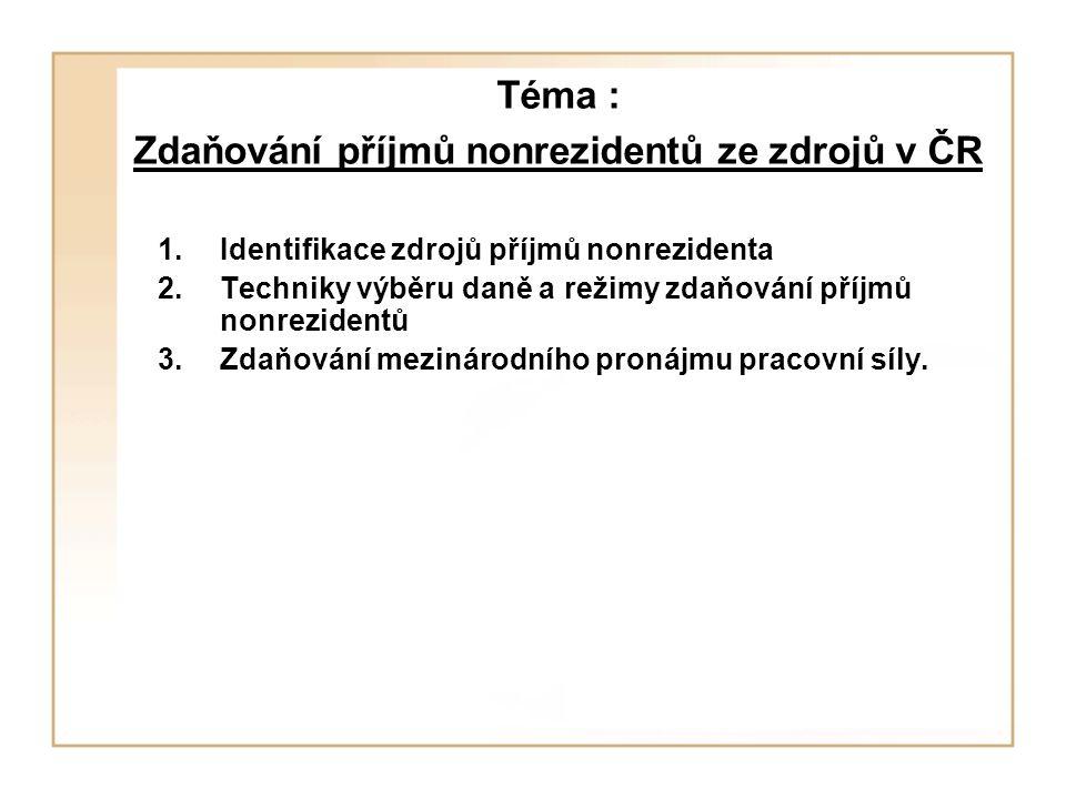 Téma : Zdaňování příjmů nonrezidentů ze zdrojů v ČR 1.Identifikace zdrojů příjmů nonrezidenta 2.Techniky výběru daně a režimy zdaňování příjmů nonrezi