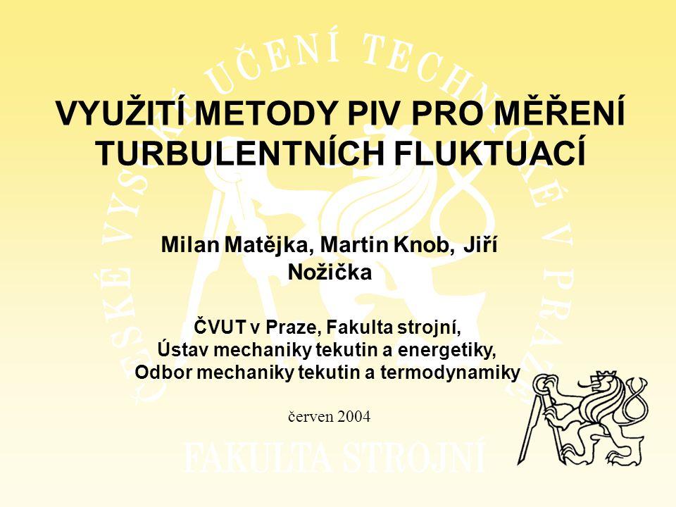 VYUŽITÍ METODY PIV PRO MĚŘENÍ TURBULENTNÍCH FLUKTUACÍ Milan Matějka, Martin Knob, Jiří Nožička červen 2004 ČVUT v Praze, Fakulta strojní, Ústav mechan