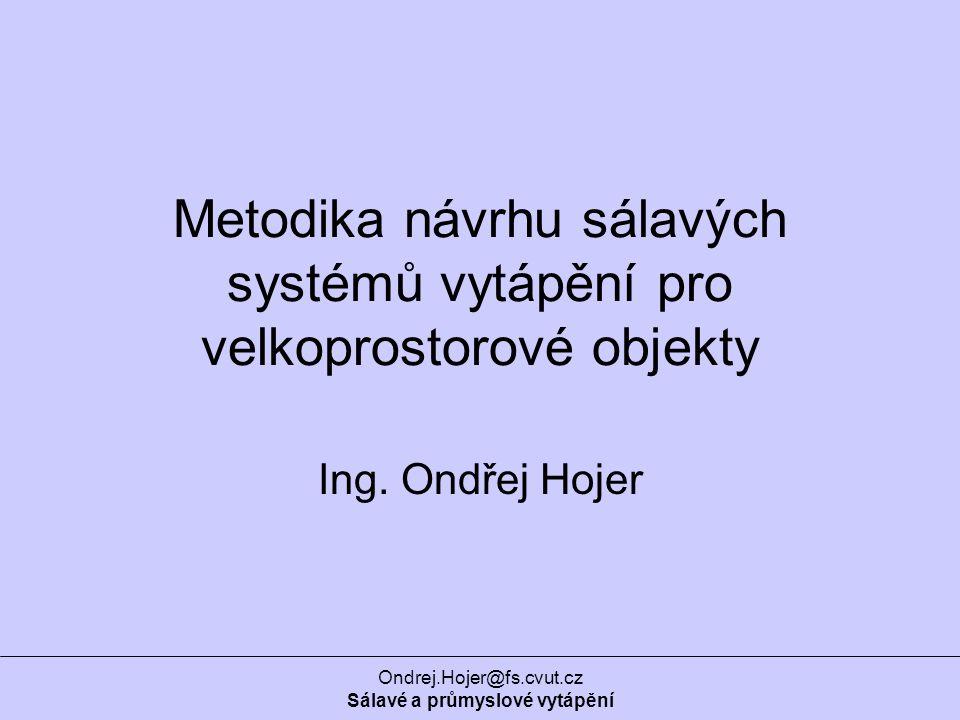 Ondrej.Hojer@fs.cvut.cz Sálavé a průmyslové vytápění Metodika návrhu sálavých systémů vytápění pro velkoprostorové objekty Ing.