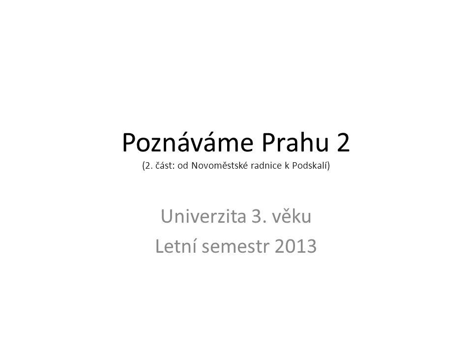 Poznáváme Prahu 2 (2. část: od Novoměstské radnice k Podskalí) Univerzita 3. věku Letní semestr 2013