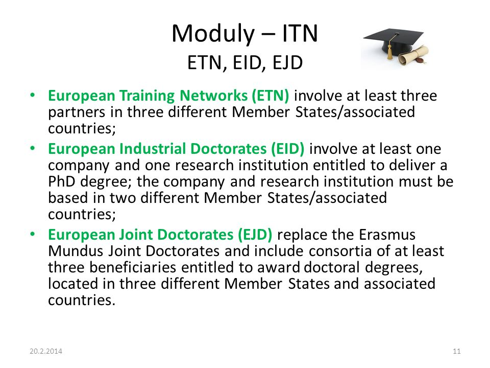 Moduly – ITN ETN, EID, EJD European Training Networks (ETN) involve at least three partners in three different Member States/associated countries; European Industrial Doctorates (EID) involve at least one company and one research institution entitled to deliver a PhD degree; the company and research institution must be based in two different Member States/associated countries; European Joint Doctorates (EJD) replace the Erasmus Mundus Joint Doctorates and include consortia of at least three beneficiaries entitled to award doctoral degrees, located in three different Member States and associated countries.