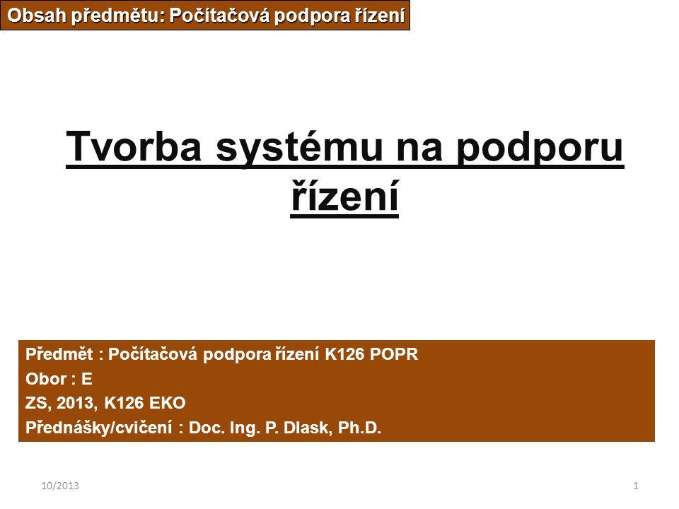 10/20131 Tvorba systému na podporu řízení Obsah předmětu: Počítačová podpora řízení Předmět : Počítačová podpora řízení K126 POPR Obor : E ZS, 2013, K126 EKO Přednášky/cvičení : Doc.