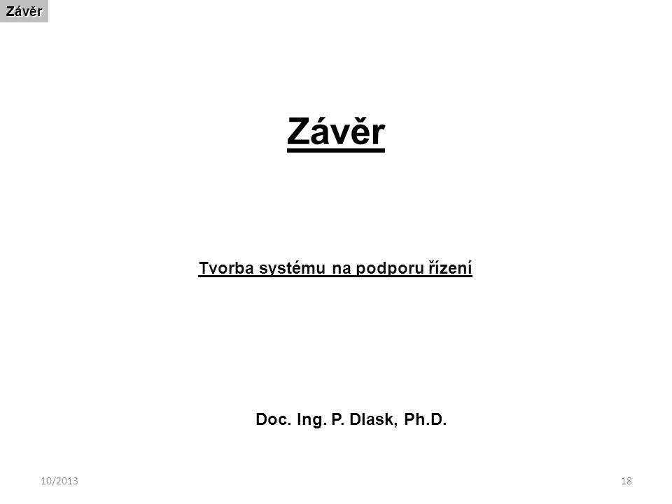 10/201318 ZávěrZávěr Tvorba systému na podporu řízení Doc. Ing. P. Dlask, Ph.D.