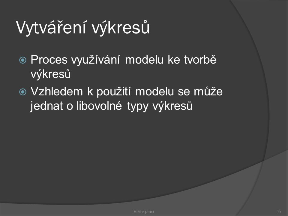Vytváření výkresů  Proces využívání modelu ke tvorbě výkresů  Vzhledem k použití modelu se může jednat o libovolné typy výkresů BIM v praxi55