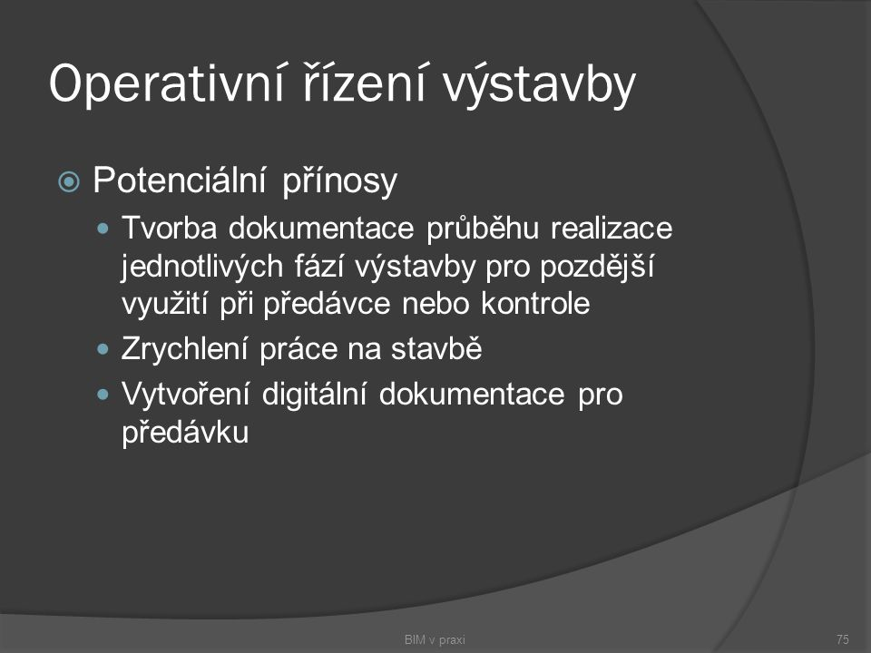 Operativní řízení výstavby  Potenciální přínosy Tvorba dokumentace průběhu realizace jednotlivých fází výstavby pro pozdější využití při předávce neb
