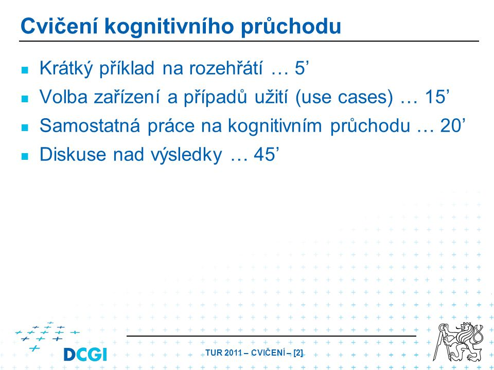 TUR 2011 – CVIČENÍ – [3] Cognitive Walkthrough – Procedure Task-definition question: – –Q0 = What does the user want to achieve? – –At the beginning of the test Questions for each step: – –Q1 = Will the currect action(s) be evident to the users? – –Q2 = Will the users connect the label of an action with their goals? – –Q3 = Will the user receive a sensible feedback?