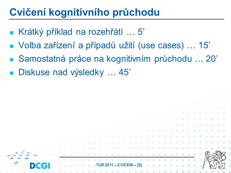 TUR 2011 – CVIČENÍ – [2] Cvičení kognitivního průchodu Krátký příklad na rozehřátí … 5' Volba zařízení a případů užití (use cases) … 15' Samostatná pr
