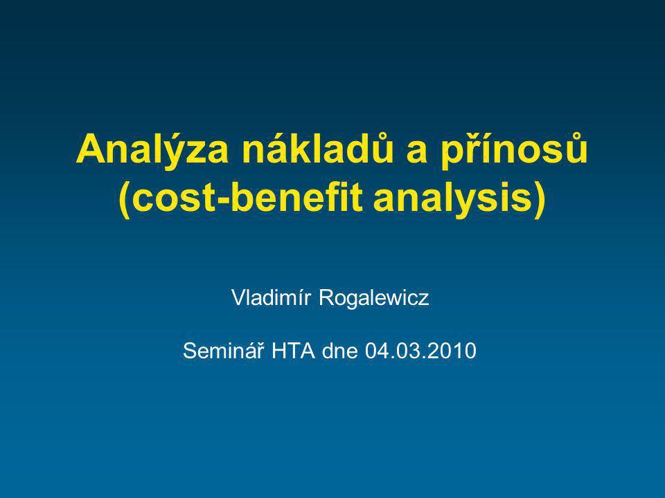 Analýza nákladů a přínosů (cost-benefit analysis) Vladimír Rogalewicz Seminář HTA dne 04.03.2010