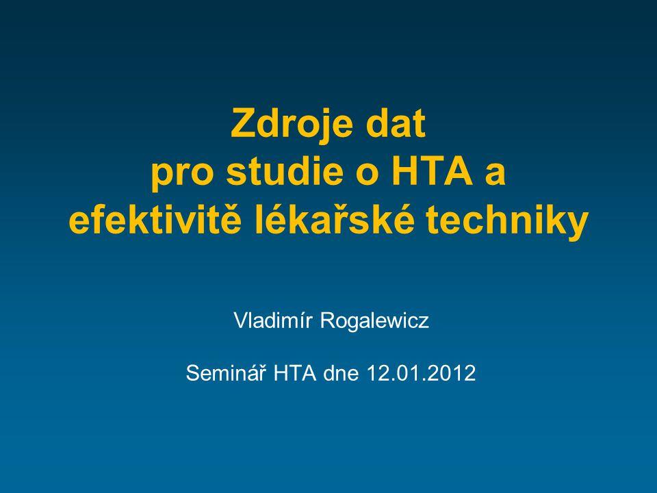 Zdroje dat pro studie o HTA a efektivitě lékařské techniky Vladimír Rogalewicz Seminář HTA dne 12.01.2012