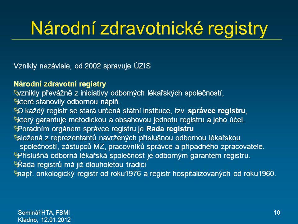 Seminář HTA, FBMI Kladno, 12.01.2012 10 Národní zdravotnické registry Vznikly nezávisle, od 2002 spravuje ÚZIS Národní zdravotní registry  vznikly převážně z iniciativy odborných lékařských společností,  které stanovily odbornou náplň.