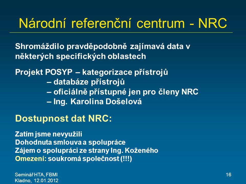 Seminář HTA, FBMI Kladno, 12.01.2012 16 Národní referenční centrum - NRC Shromáždilo pravděpodobně zajímavá data v některých specifických oblastech Projekt POSYP – kategorizace přístrojů – databáze přístrojů – oficiálně přístupné jen pro členy NRC – Ing.