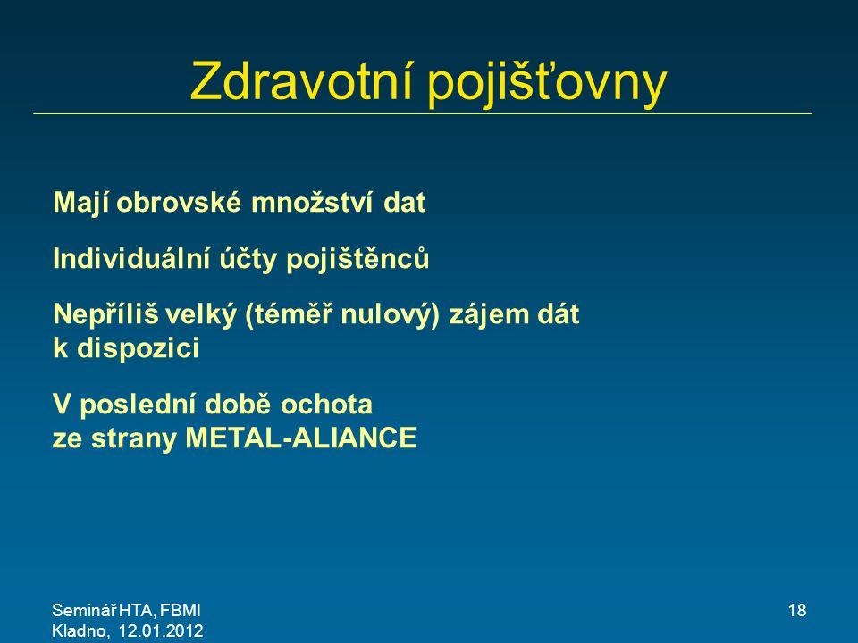 Seminář HTA, FBMI Kladno, 12.01.2012 18 Zdravotní pojišťovny Mají obrovské množství dat Individuální účty pojištěnců Nepříliš velký (téměř nulový) záj