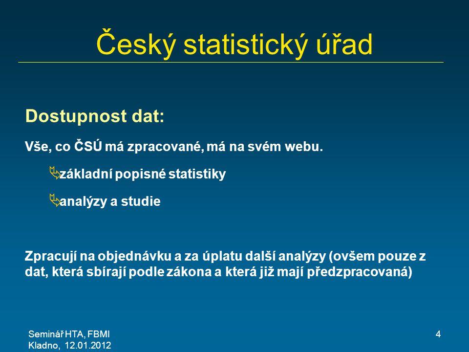 Seminář HTA, FBMI Kladno, 12.01.2012 4 Český statistický úřad Dostupnost dat: Vše, co ČSÚ má zpracované, má na svém webu.  základní popisné statistik