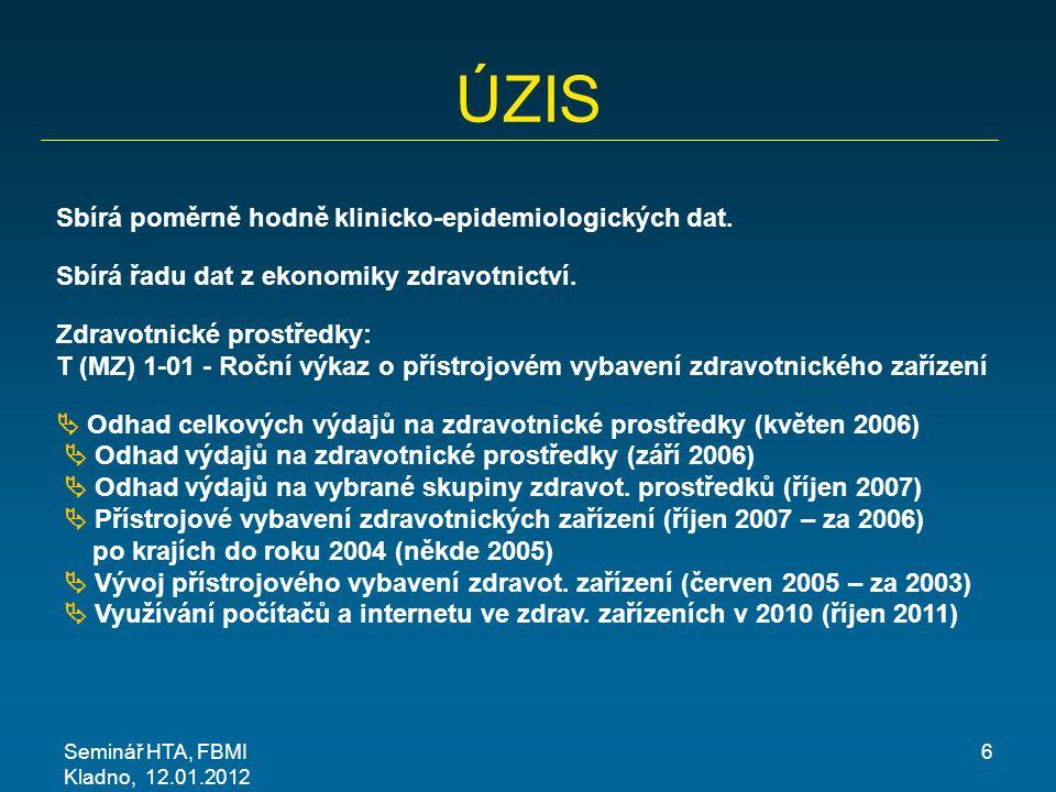 Seminář HTA, FBMI Kladno, 12.01.2012 6 ÚZIS Sbírá poměrně hodně klinicko-epidemiologických dat. Sbírá řadu dat z ekonomiky zdravotnictví. Zdravotnické
