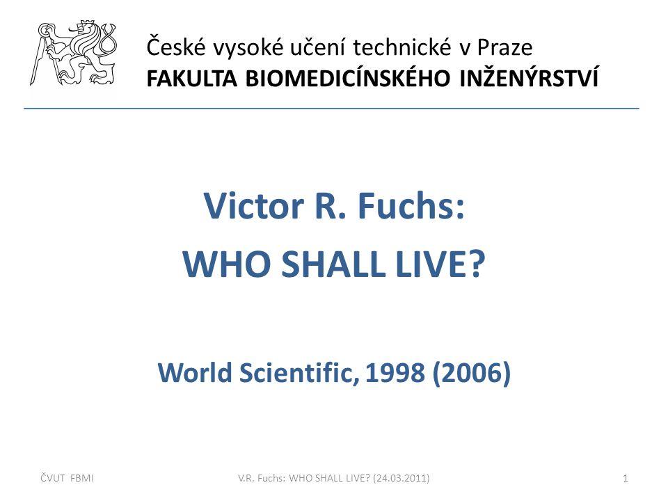 České vysoké učení technické v Praze FAKULTA BIOMEDICÍNSKÉHO INŽENÝRSTVÍ Victor R. Fuchs: WHO SHALL LIVE? World Scientific, 1998 (2006) ČVUT FBMI1V.R.