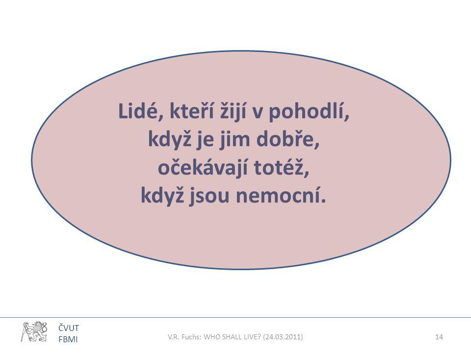 ČVUT FBMI Lidé, kteří žijí v pohodlí, když je jim dobře, očekávají totéž, když jsou nemocní. V.R. Fuchs: WHO SHALL LIVE? (24.03.2011)14