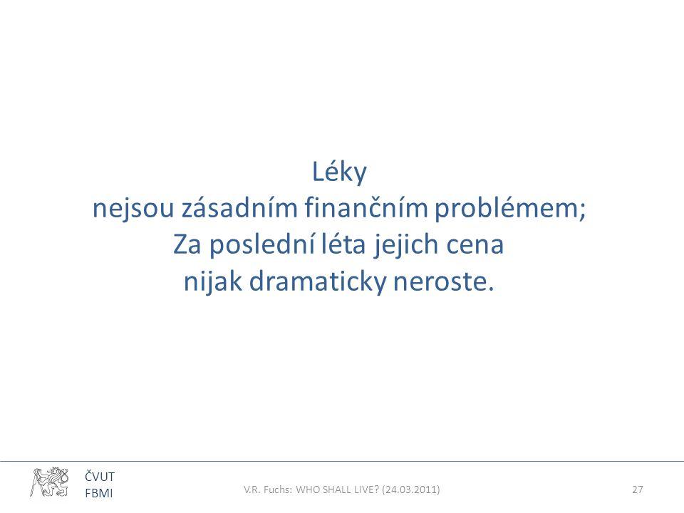 ČVUT FBMI Léky nejsou zásadním finančním problémem; Za poslední léta jejich cena nijak dramaticky neroste. V.R. Fuchs: WHO SHALL LIVE? (24.03.2011)27