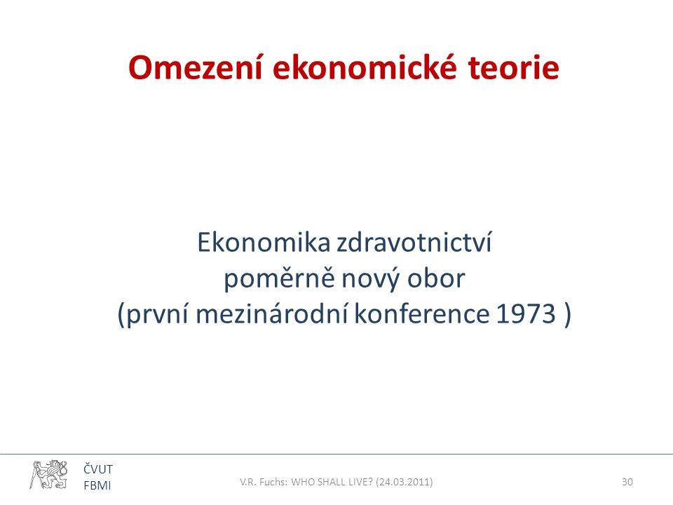 ČVUT FBMI Omezení ekonomické teorie Ekonomika zdravotnictví poměrně nový obor (první mezinárodní konference 1973 ) V.R. Fuchs: WHO SHALL LIVE? (24.03.