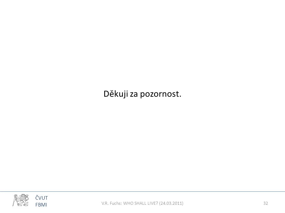 ČVUT FBMI Děkuji za pozornost. V.R. Fuchs: WHO SHALL LIVE? (24.03.2011)32