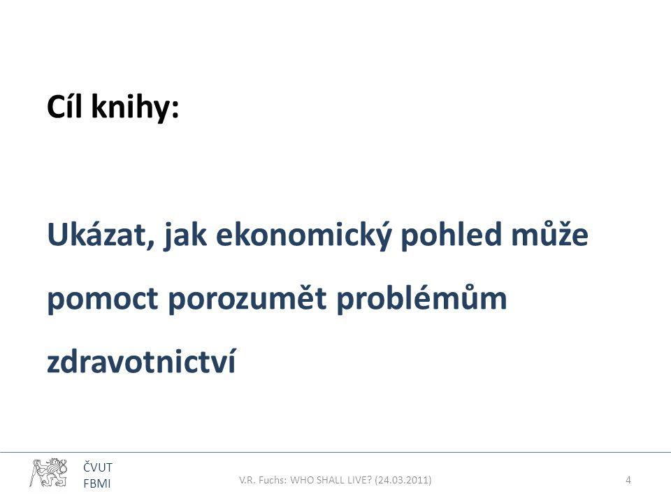 ČVUT FBMI Cíl knihy: Ukázat, jak ekonomický pohled může pomoct porozumět problémům zdravotnictví V.R. Fuchs: WHO SHALL LIVE? (24.03.2011)4