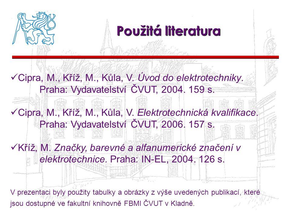 Použitá literatura Cipra, M., Kříž, M., Kůla, V. Úvod do elektrotechniky. Praha: Vydavatelství ČVUT, 2004. 159 s. Cipra, M., Kříž, M., Kůla, V. Elektr