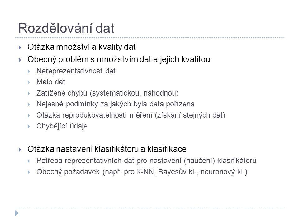 Otázka množství a kvality dat  Obecný problém s množstvím dat a jejich kvalitou  Nereprezentativnost dat  Málo dat  Zatížené chybu (systematickou, náhodnou)  Nejasné podmínky za jakých byla data pořízena  Otázka reprodukovatelnosti měření (získání stejných dat)  Chybějící údaje  Otázka nastavení klasifikátoru a klasifikace  Potřeba reprezentativních dat pro nastavení (naučení) klasifikátoru  Obecný požadavek (např.