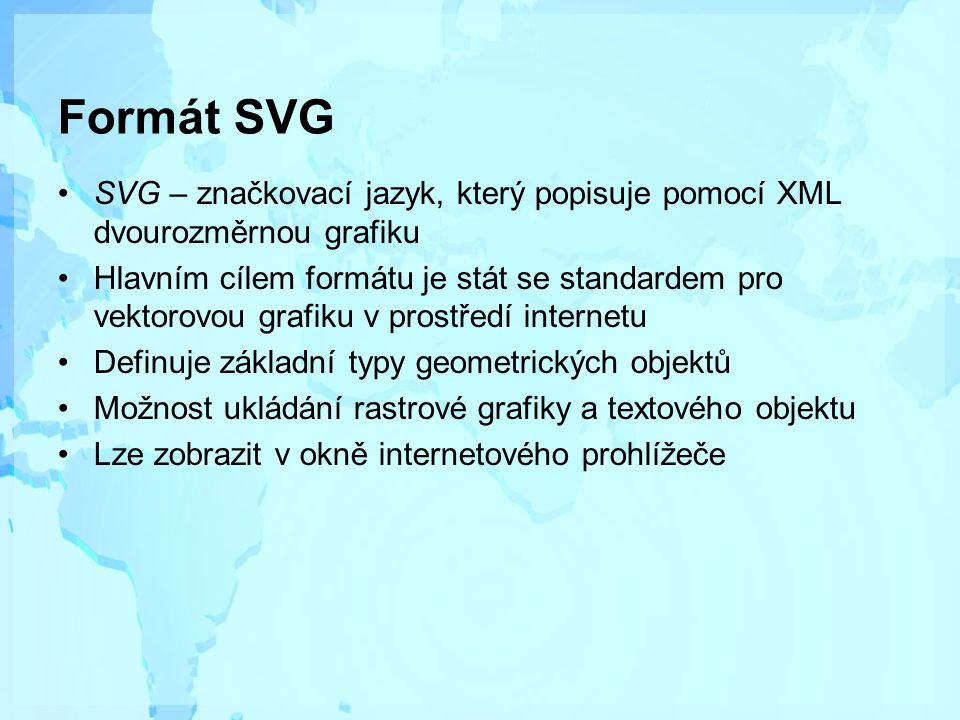 Formát SVG SVG – značkovací jazyk, který popisuje pomocí XML dvourozměrnou grafiku Hlavním cílem formátu je stát se standardem pro vektorovou grafiku