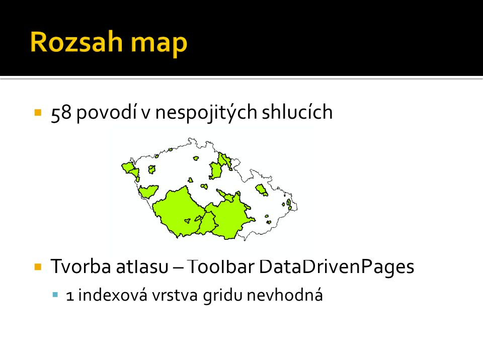  58 povodí v nespojitých shlucích  Tvorba atlasu – Toolbar DataDrivenPages  1 indexová vrstva gridu nevhodná