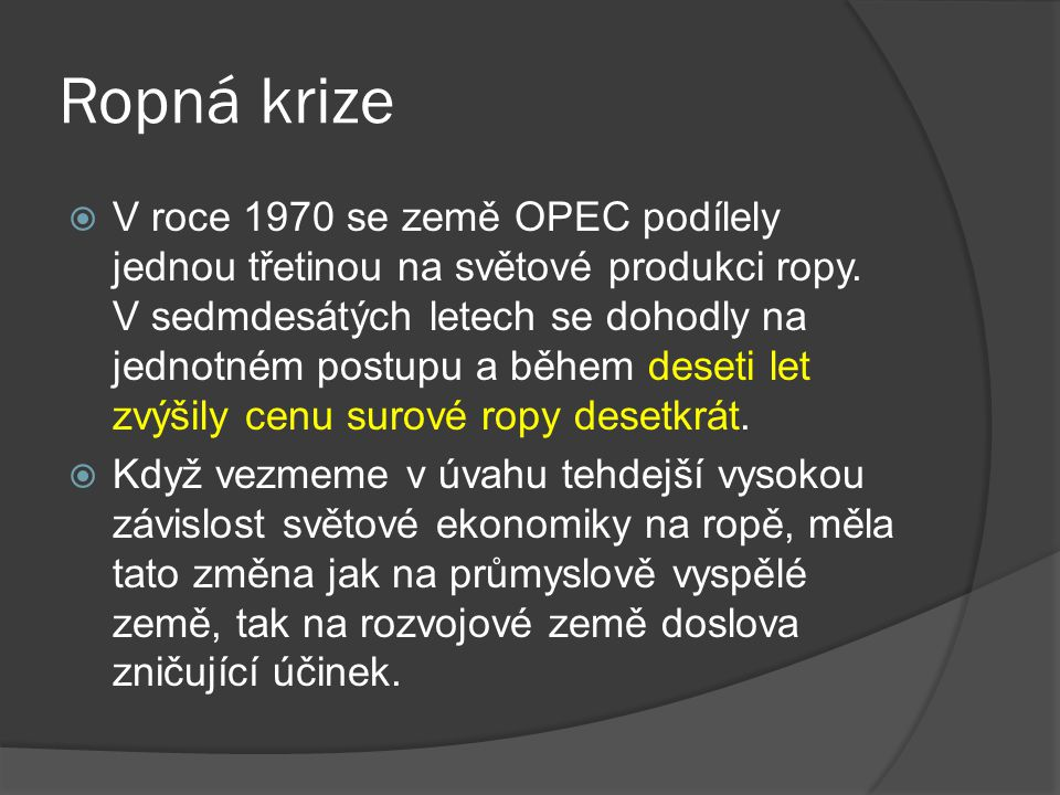 Ropná krize  V roce 1970 se země OPEC podílely jednou třetinou na světové produkci ropy. V sedmdesátých letech se dohodly na jednotném postupu a běhe