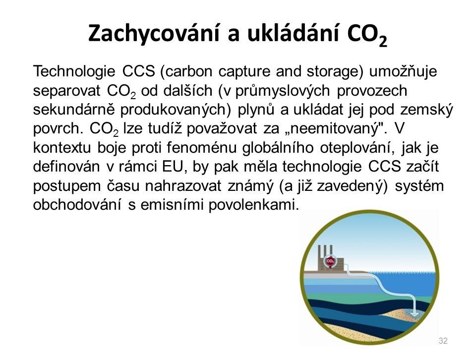 Zachycování a ukládání CO 2 32 Technologie CCS (carbon capture and storage) umožňuje separovat CO 2 od dalších (v průmyslových provozech sekundárně produkovaných) plynů a ukládat jej pod zemský povrch.