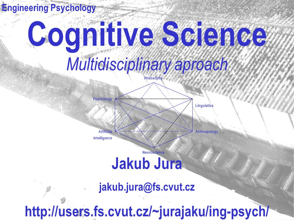 Cognitive Science Multidisciplinary aproach Jakub Jura jakub.jura@fs.cvut.cz http://users.fs.cvut.cz/~jurajaku/ing-psych/ info@psychoterapie-jura.cz P