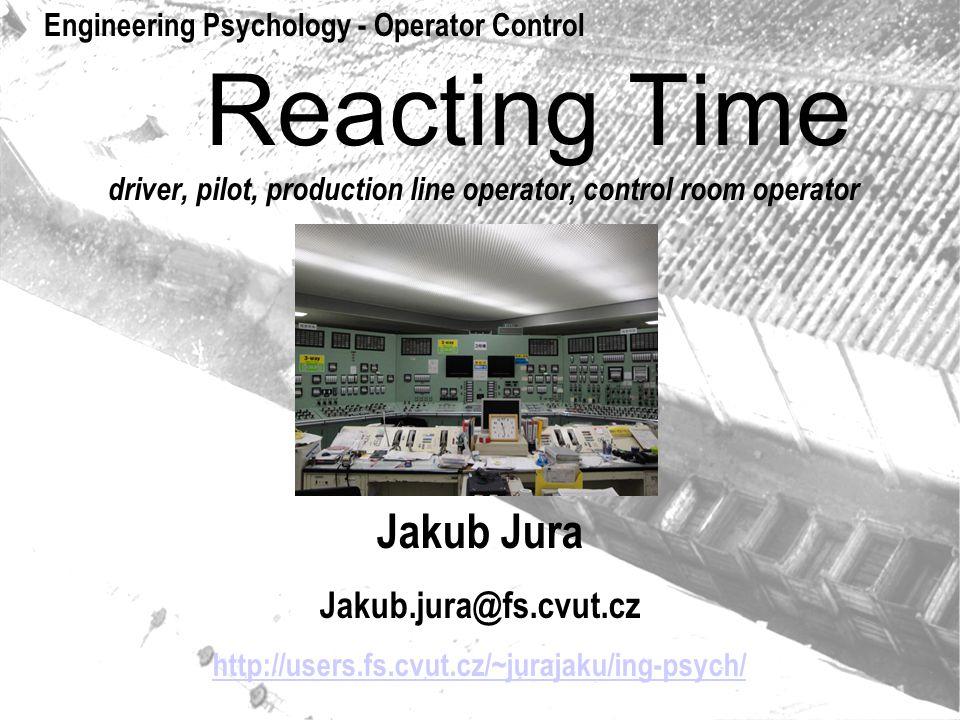 Reacting Time driver, pilot, production line operator, control room operator Jakub Jura Jakub.jura@fs.cvut.cz http://users.fs.cvut.cz/~jurajaku/ing-psych/ Engineering Psychology - Operator Control