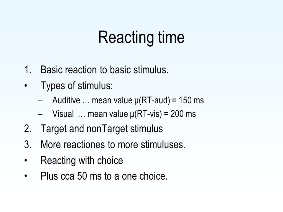 Reacting time 1.Basic reaction to basic stimulus. Types of stimulus: –Auditive … mean value μ(RT-aud) = 150 ms –Visual … mean value μ(RT-vis) = 200 ms