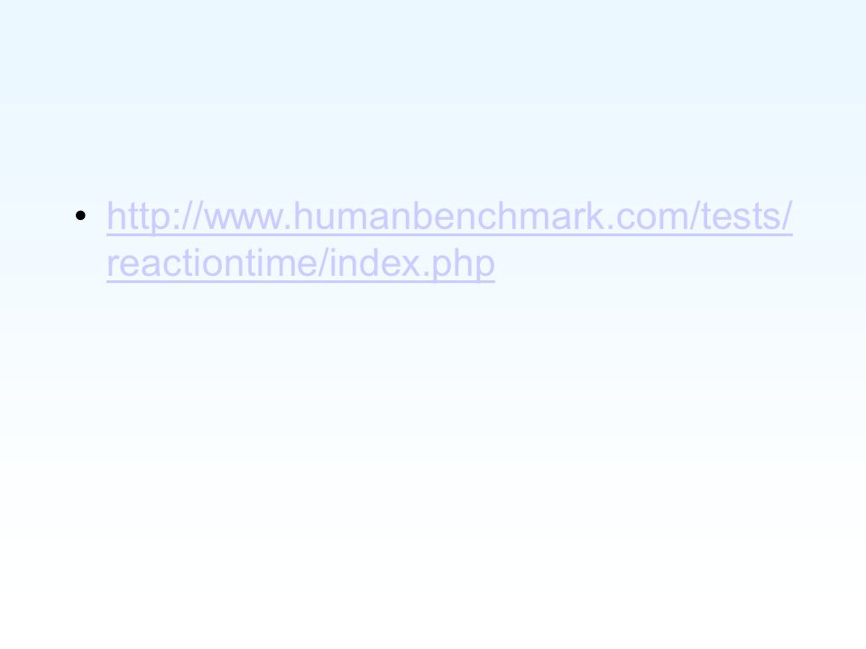 http://www.humanbenchmark.com/tests/ reactiontime/index.phphttp://www.humanbenchmark.com/tests/ reactiontime/index.php