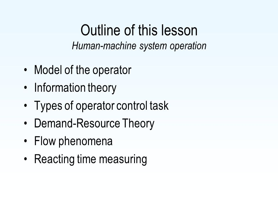 Outline of this lesson Human-machine system operation Model of the operator Information theory Types of operator control task Demand-Resource Theory Flow phenomena Reacting time measuring