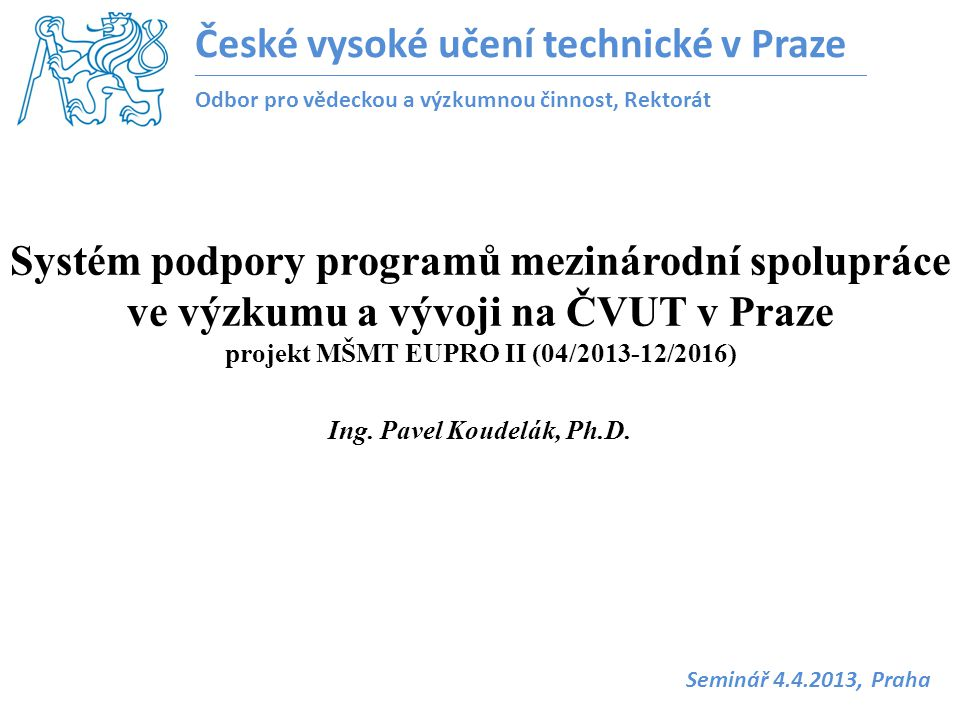 Ing. Pavel Koudelák, Ph.D. Systém podpory programů mezinárodní spolupráce ve výzkumu a vývoji na ČVUT v Praze projekt MŠMT EUPRO II (04/2013-12/2016)