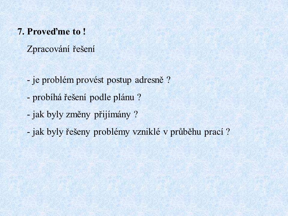 7. Proveďme to ! Zpracování řešení - je problém provést postup adresně ? - probíhá řešení podle plánu ? - jak byly změny přijímány ? - jak byly řešeny