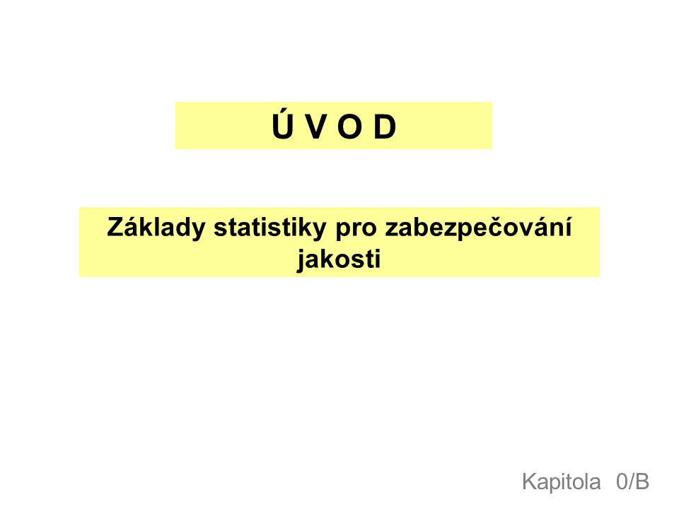Ú V O D Základy statistiky pro zabezpečování jakosti Kapitola 0/B