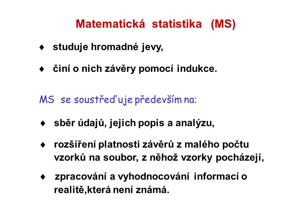 Matematická statistika (MS)  studuje hromadné jevy,  činí o nich závěry pomocí indukce. MS se soustřeďuje především na :  sběr údajů, jejich popis